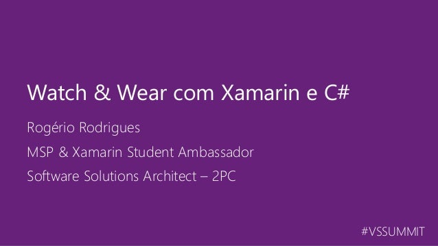 #VSSUMMIT Rogério Rodrigues Watch & Wear com Xamarin e C# MSP & Xamarin Student Ambassador Software Solutions Architect – ...