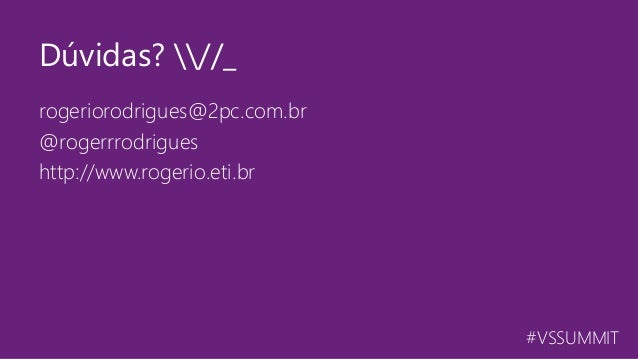 #VSSUMMIT rogeriorodrigues@2pc.com.br @rogerrrodrigues http://www.rogerio.eti.br Dúvidas? //_