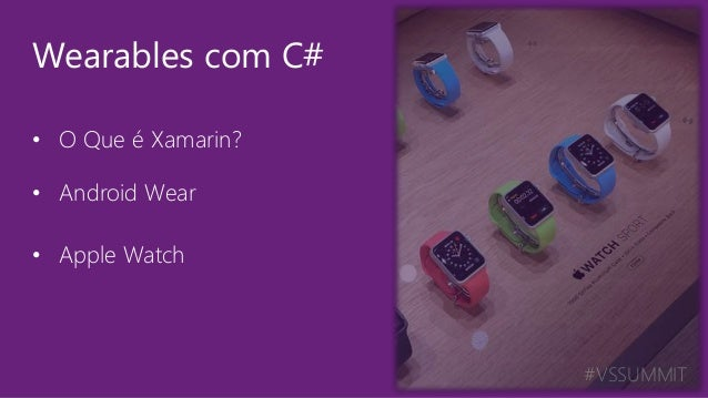 #VSSUMMIT • O Que é Xamarin? • Android Wear • Apple Watch Wearables com C#