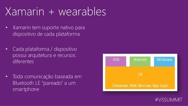#VSSUMMIT Xamarin + wearables • Xamarin tem suporte nativo para dispositivo de cada plataforma • Cada plataforma / disposi...