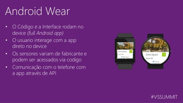 #VSSUMMIT Android Wear • O Código e a Interface rodam no device (full Android app) • O usuario interage com a app direto n...