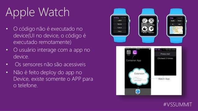 #VSSUMMIT Apple Watch • O código não é executado no device(UI no device, o código é executado remotamente) • O usuário int...