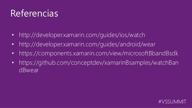 #VSSUMMIT • http://developer.xamarin.com/guides/ios/watch • http://developer.xamarin.com/guides/android/wear • https://com...