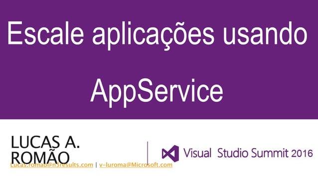 LUCAS A. ROMÃO Escale aplicações usando AppService Lucas.romao@n3results.com   v-luroma@Microsoft.com