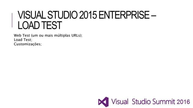 VISUALSTUDIO2015ENTERPRISE– LOADTEST Web Test (um ou mais múltiplas URLs); Load Test; Customizações;