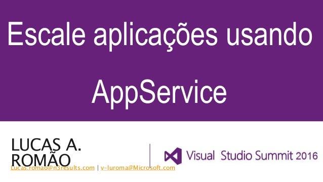 LUCAS A. ROMÃO Escale aplicações usando AppService Lucas.romao@n3results.com | v-luroma@Microsoft.com