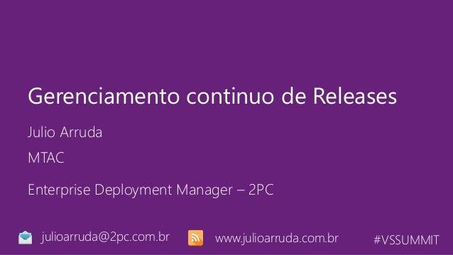 #VSSUMMIT Julio Arruda Gerenciamento continuo de Releases MTAC julioarruda@2pc.com.br Enterprise Deployment Manager – 2PC ...