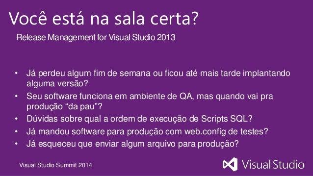 Visual Studio Summit 2014 Você está na sala certa? • Já perdeu algum fim de semana ou ficou até mais tarde implantando alg...