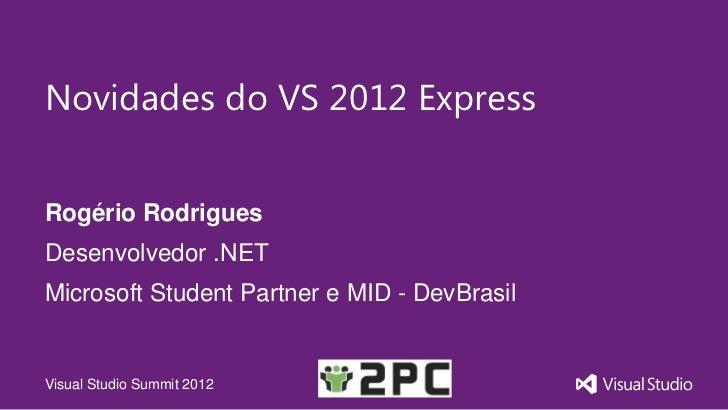Novidades do VS 2012 ExpressRogério RodriguesDesenvolvedor .NETMicrosoft Student Partner e MID - DevBrasilVisual Studio Su...