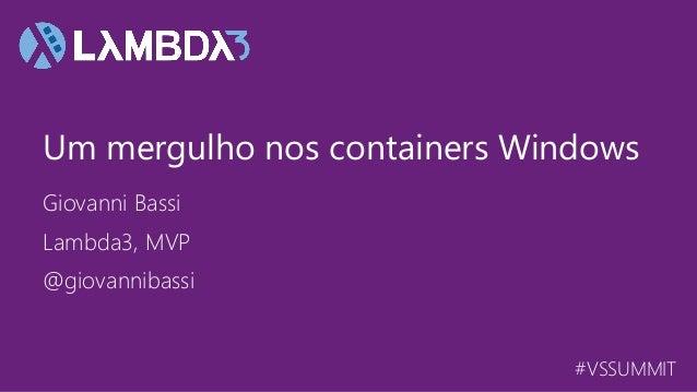 #VSSUMMIT Giovanni Bassi Um mergulho nos containers Windows Lambda3, MVP @giovannibassi
