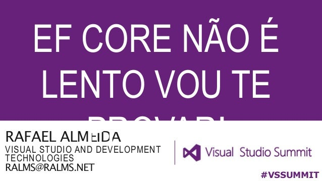 RAFAEL ALMEIDA VISUAL STUDIO AND DEVELOPMENT TECHNOLOGIES RALMS@RALMS.NET EF CORE NÃO É LENTO VOU TE PROVAR! #VSSUMMIT
