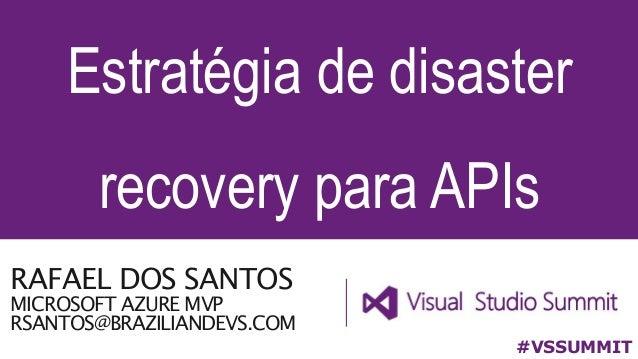 RAFAEL DOS SANTOS MICROSOFT AZURE MVP RSANTOS@BRAZILIANDEVS.COM Estratégia de disaster recovery para APIs #VSSUMMIT