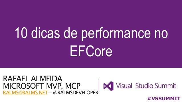 RAFAEL ALMEIDA MICROSOFT MVP, MCP RALMS@RALMS.NET - @RALMSDEVELOPER 10 dicas de performance no EFCore #VSSUMMIT
