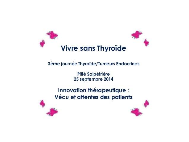 Vivre sans Thyroïde 3ème journée Thyroïde/Tumeurs Endocrines Pitié Salpétrière 25 septembre 2014 Innovation thérapeutique ...