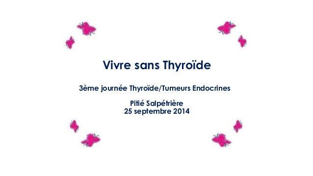 Vivre sans Thyroïde 3ème journée Thyroïde/Tumeurs Endocrines Pitié Salpétrière 25 septembre 2014