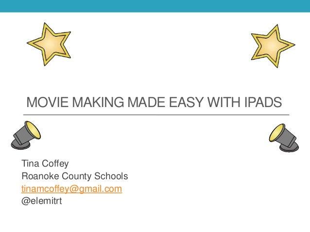 MOVIE MAKING MADE EASY WITH IPADS Tina Coffey Roanoke County Schools tinamcoffey@gmail.com @elemitrt