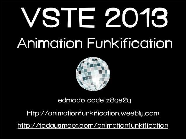 VSTE 2013 Animation Funkification  edmodo code z8qe2q http://animationfunkification.weebly.com http://todaysmeet.com/anima...