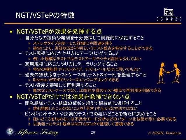 NGT/VSTePの特徴 • NGT/VSTePが効果を発揮する点  – 自分たちの技術や経験を十分発揮して網羅的に保証すること  » ステレオタイプを統一した詳細化や関連を使う » 確定により、保証状況が不明というテスト観点を特定することがで...