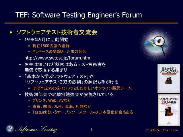 TEF: Software Testing Engineer's Forum • ソフトウェアテスト技術者交流会 – 1998年9月に活動開始 » 現在1800名強の登録 » MLベースの議論と、たまの会合  – http://www.swte...