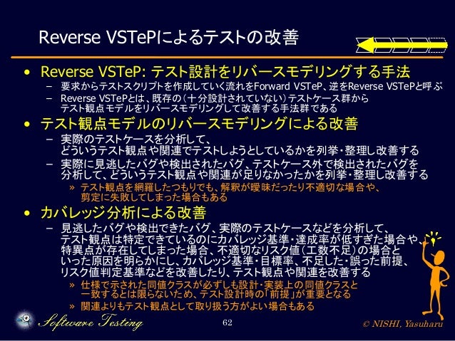 Reverse VSTePによるテストの改善 • Reverse VSTeP: テスト設計をリバースモデリングする手法  – 要求からテストスクリプトを作成していく流れをForward VSTeP、逆をReverse VSTePと呼ぶ – Re...