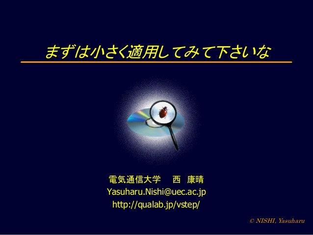 まずは小さく適用してみて下さいな  電気通信大学 西 康晴 Yasuharu.Nishi@uec.ac.jp http://qualab.jp/vstep/ © NISHI, Yasuharu