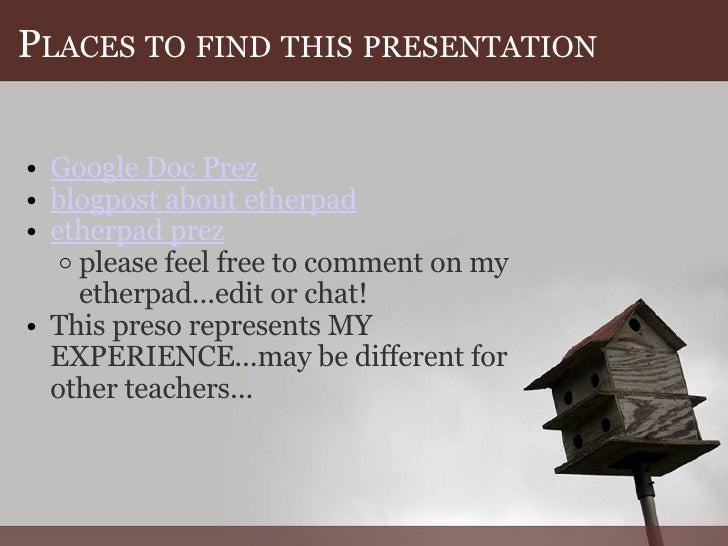 P LACES   TO   FIND   THIS   PRESENTATION <ul><ul><li>Google Doc Prez </li></ul></ul><ul><ul><li>blogpost about etherpad ...
