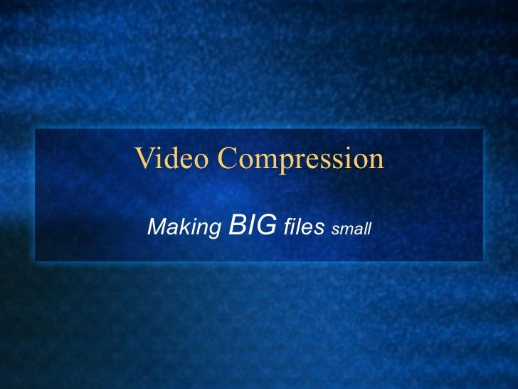 Video Compression Making  BIG  files  small