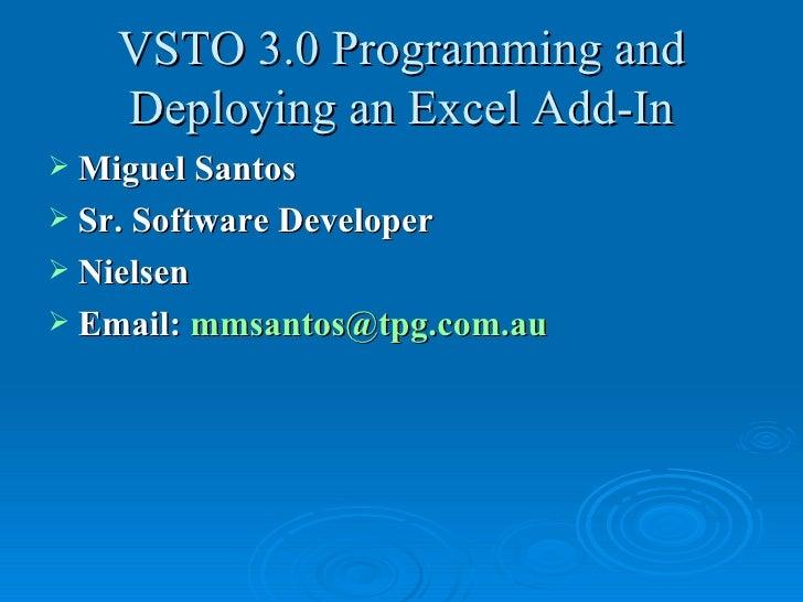 VSTO 3.0 Programming and Deploying an Excel Add-In <ul><li>Miguel Santos </li></ul><ul><li>Sr. Software Developer </li></u...
