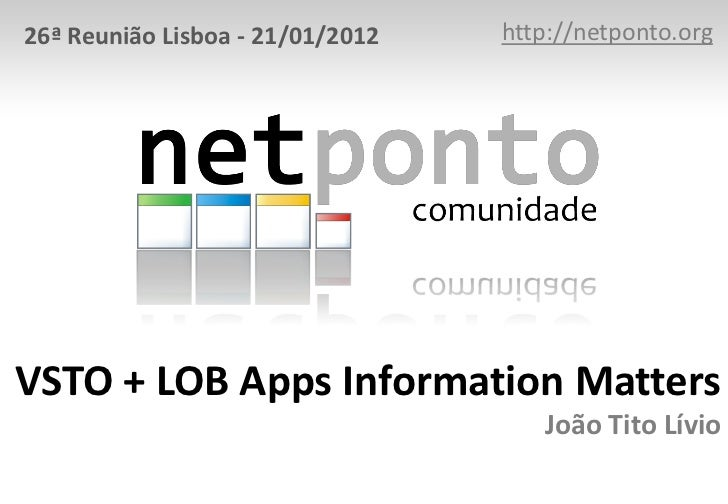 26ª Reunião Lisboa - 21/01/2012   http://netponto.orgVSTO + LOB Apps Information Matters                                  ...