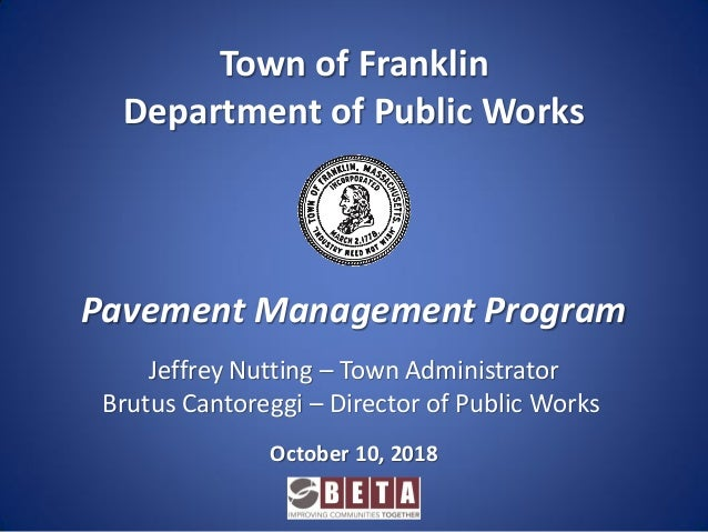 Pavement Management Program Town of Franklin Department of Public Works October 10, 2018 Jeffrey Nutting – Town Administra...
