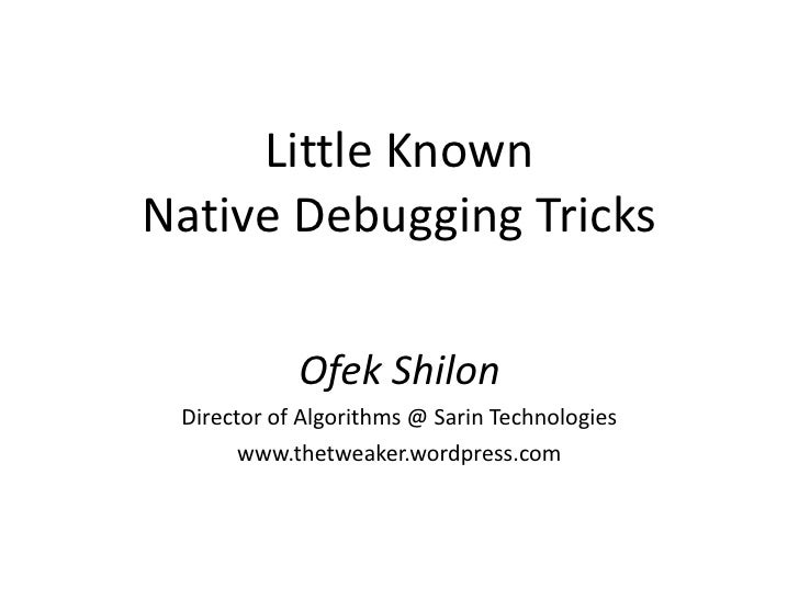 Little KnownNative Debugging Tricks            Ofek Shilon Director of Algorithms @ Sarin Technologies       www.thetweake...