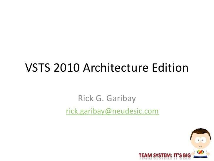 VSTS 2010 Architecture Edition            Rick G. Garibay        rick.garibay@neudesic.com