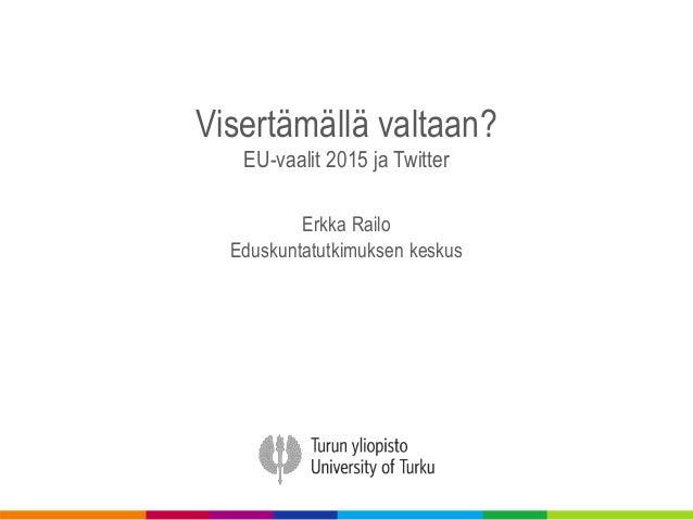 Visertämällä valtaan? EU-vaalit 2015 ja Twitter Erkka Railo Eduskuntatutkimuksen keskus