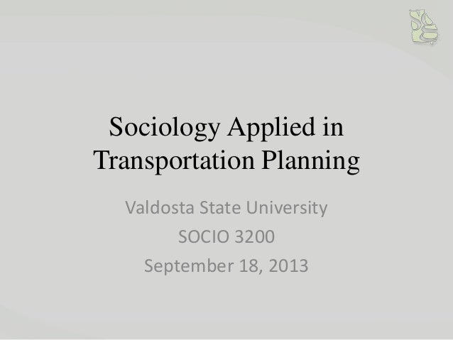 Sociology Applied in Transportation Planning Valdosta State University SOCIO 3200 September 18, 2013