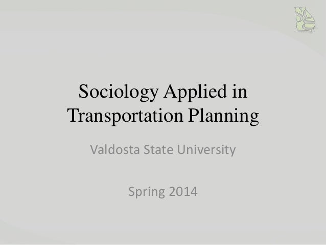 Sociology Applied in Transportation Planning Valdosta State University  Spring 2014