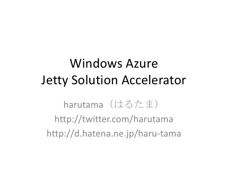 Windows AzureJetty Solution Accelerator<br />harutama(はるたま)<br />http://twitter.com/harutama<br />http://d.hatena.ne.jp/ha...