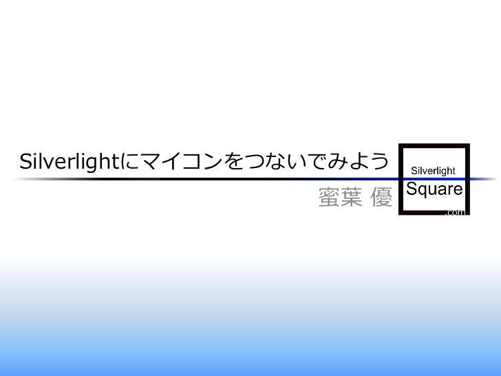 Silverlightにマイコンをつないでみよう                    蜜葉 優