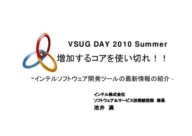 増加するコアを使い切れ!! VSUG DAY 2010 Summer -インテルソフトウェア開発ツールの最新情報の紹介 - インテル株式会社 ソフトウェア&サービス技術統括部 部長 池井 満