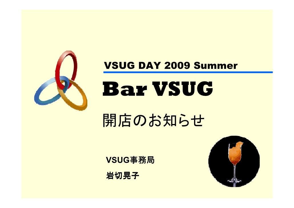 VSUG DAY 2009 Summer  Bar VSUG 開店のお知らせ      事務局 VSUG事務局 岩切晃子