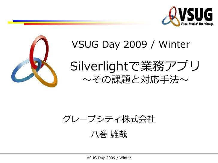 VSUG Day 2009 / Winter  Silverlightで業務ゕプリ   ~その課題と対応手法~    グレープシテゖ株式会社     八巻 雄哉     VSUG Day 2009 / Winter