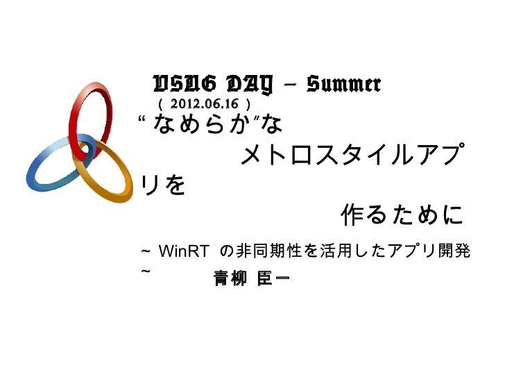 "VSUG DAY – Summer ( 2012.06.16 )"" なめらか""な    メトロスタイルアプリを        作るために~ WinRT の非同期性を活用したアプリ開発~      青柳 臣一"