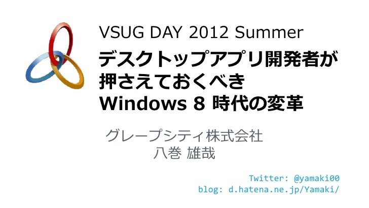 VSUG DAY 2012 Summerデスクトップアプリ開発者が押さえておくべきWindows 8 時代の変革グレープシティ株式会社   八巻 雄哉                   Twitter: @yamaki00         b...