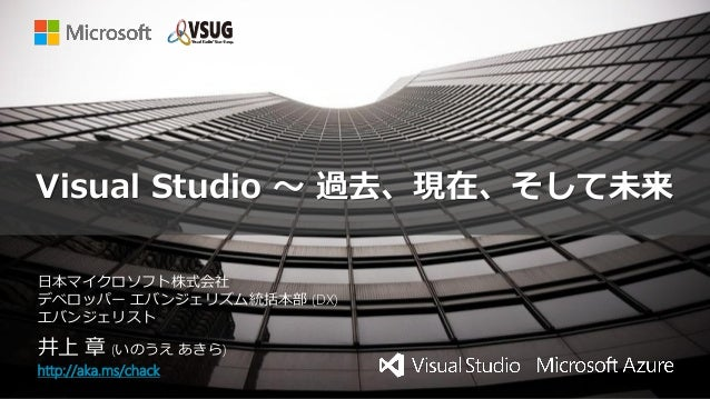 Visual Studio ~ 過去、現在、そして未来 井上 章 (いのうえ あきら) http://aka.ms/chack 日本マイクロソフト株式会社 デベロッパー エバンジェリズム統括本部 (DX) エバンジェリスト