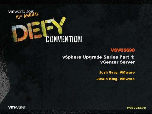 vSphere Upgrade Series Part 1: vCenter Server Josh Gray, VMware Justin King, VMware VSVC5690 #VSVC5690
