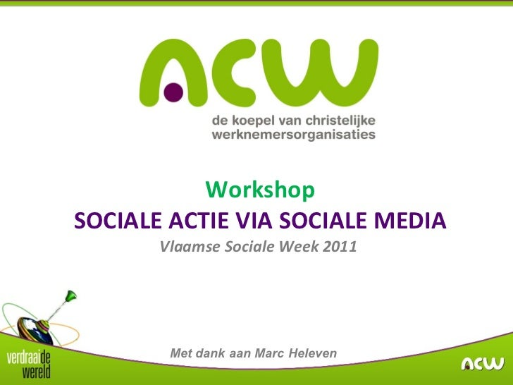 Workshop SOCIALE ACTIE VIA SOCIALE MEDIA Vlaamse Sociale Week 2011  Met dank aan Marc Heleven