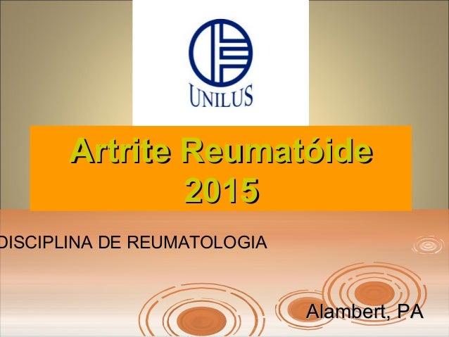 Artrite ReumatóideArtrite Reumatóide 20152015 Alambert, PAAlambert, PA DISCIPLINA DE REUMATOLOGIA