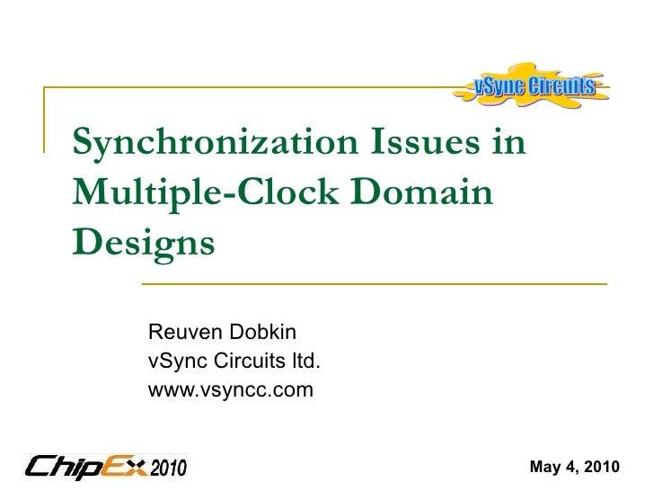 Synchronization Issues in Multiple-Clock Domain Designs   Reuven Dobkin vSync Circuits ltd. www.vsyncc.com May 4, 2010