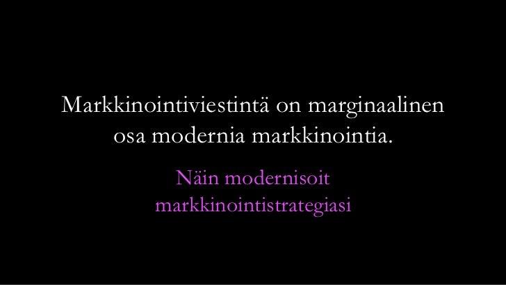 Markkinointiviestintä on marginaalinen    osa modernia markkinointia.          Näin modernisoit         markkinointistrate...
