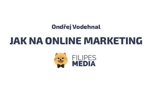 JAK NA ONLINE MARKETING Ondřej Vodehnal