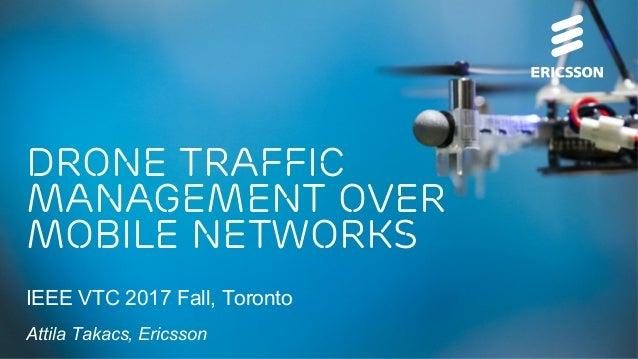 Drone Traffic Management Over Mobile Networks IEEE VTC 2017 Fall, Toronto Attila Takacs, Ericsson